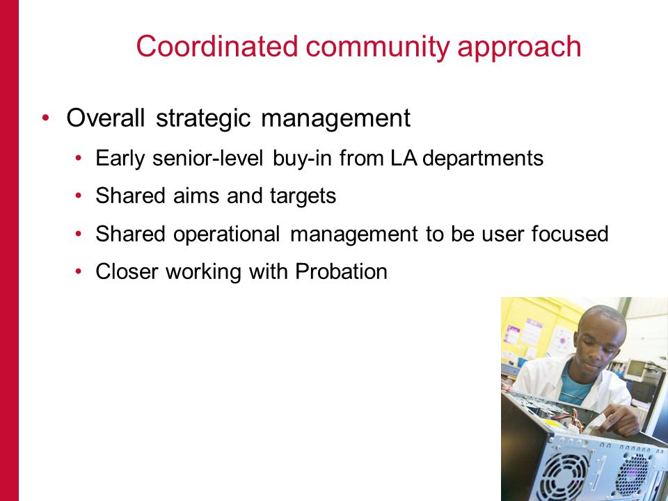 Overall strategic management Early senior-level buy-in from LA departments Shared aims and targets Shared operational management to be user focused Closer working with Probation Coordinated community approach