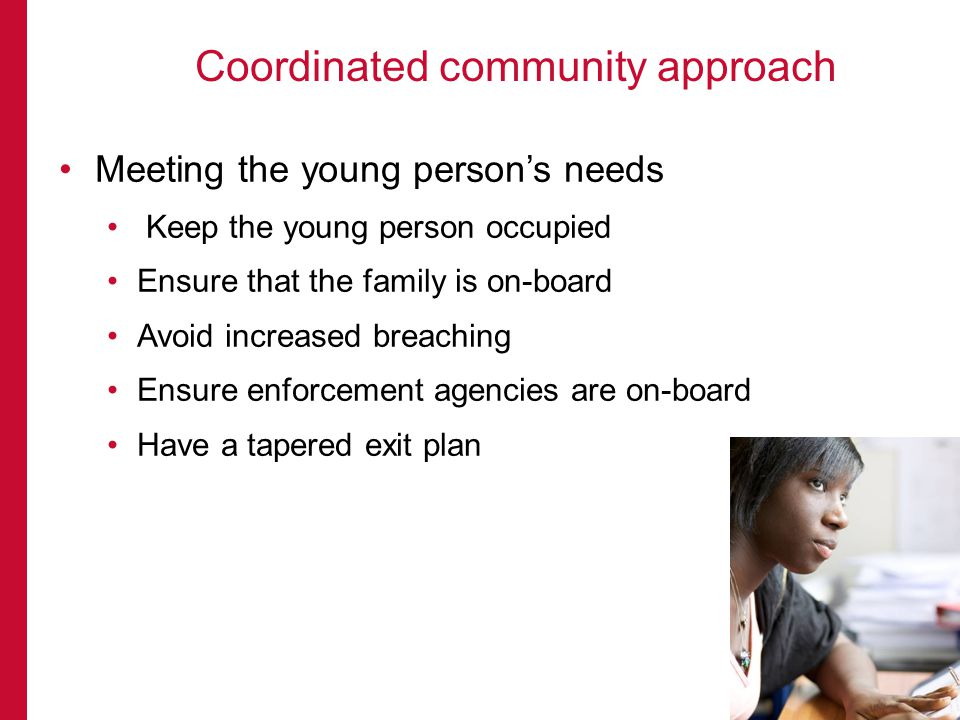 Meeting the young persons needs Keep the young person occupied Ensure that the family is on-board Avoid increased breaching Ensure enforcement agencies are on-board Have a tapered exit plan Coordinated community approach