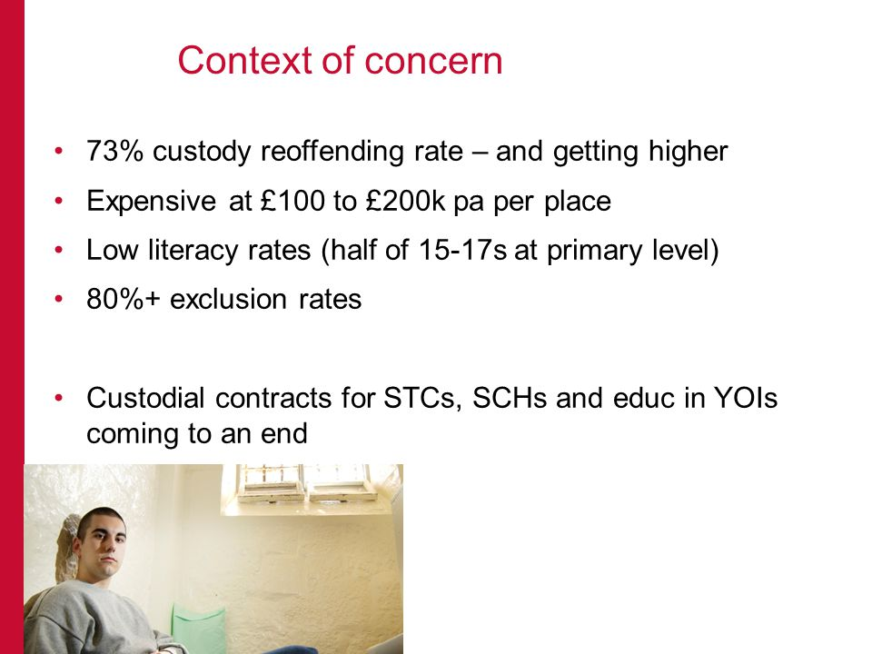 73% custody reoffending rate – and getting higher Expensive at £100 to £200k pa per place Low literacy rates (half of 15-17s at primary level) 80%+ exclusion rates Custodial contracts for STCs, SCHs and educ in YOIs coming to an end Context of concern