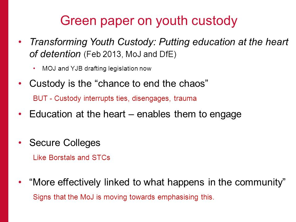 Transforming Youth Custody: Putting education at the heart of detention (Feb 2013, MoJ and DfE) MOJ and YJB drafting legislation now Custody is the chance to end the chaos BUT - Custody interrupts ties, disengages, trauma Education at the heart – enables them to engage Secure Colleges Like Borstals and STCs More effectively linked to what happens in the community Signs that the MoJ is moving towards emphasising this.