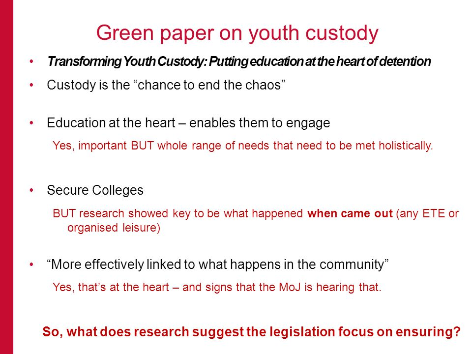 Transforming Youth Custody: Putting education at the heart of detention Custody is the chance to end the chaos Education at the heart – enables them to engage Yes, important BUT whole range of needs that need to be met holistically.