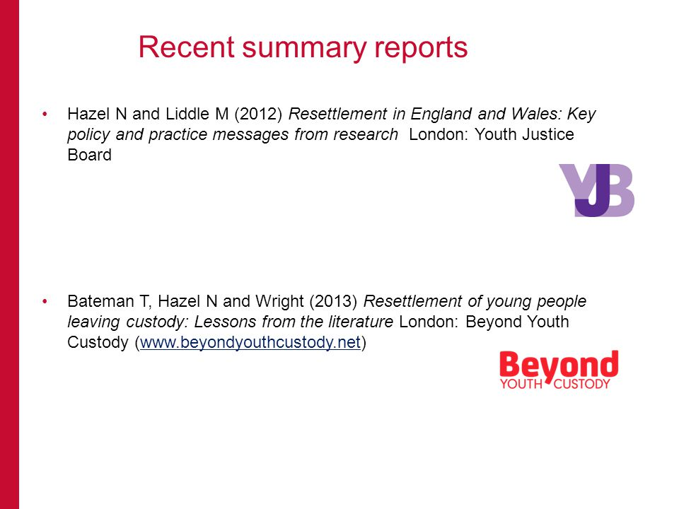 Hazel N and Liddle M (2012) Resettlement in England and Wales: Key policy and practice messages from research London: Youth Justice Board Bateman T, Hazel N and Wright (2013) Resettlement of young people leaving custody: Lessons from the literature London: Beyond Youth Custody (  Recent summary reports