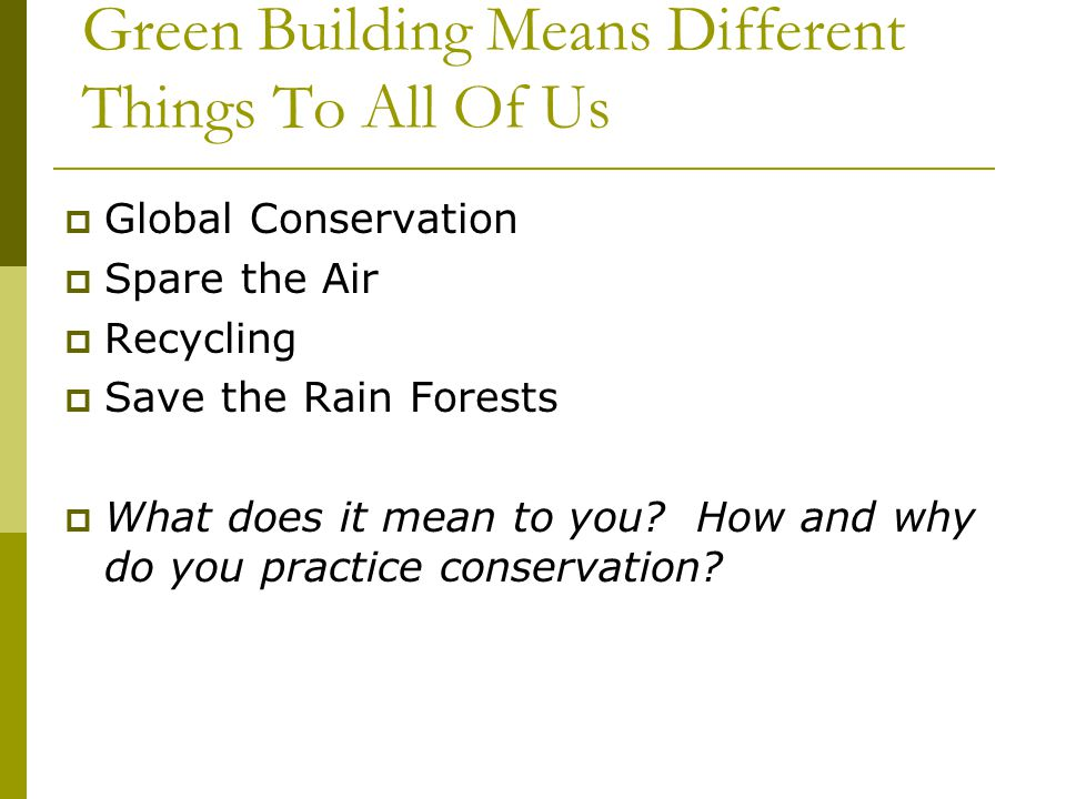 Green Building Means Different Things To All Of Us Global Conservation Spare the Air Recycling Save the Rain Forests What does it mean to you.