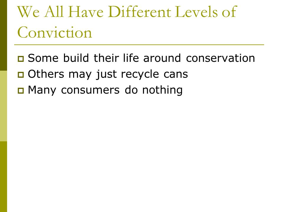 We All Have Different Levels of Conviction Some build their life around conservation Others may just recycle cans Many consumers do nothing