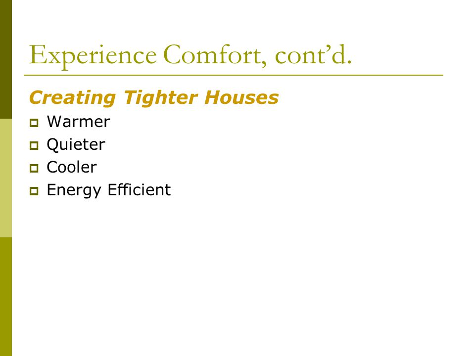 Experience Comfort, contd. Creating Tighter Houses Warmer Quieter Cooler Energy Efficient