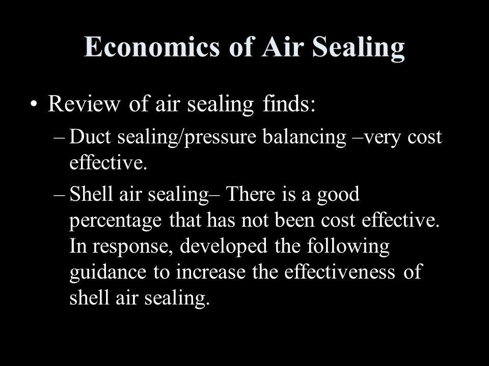 Economics of Air Sealing Review of air sealing finds: –Duct sealing/pressure balancing –very cost effective.