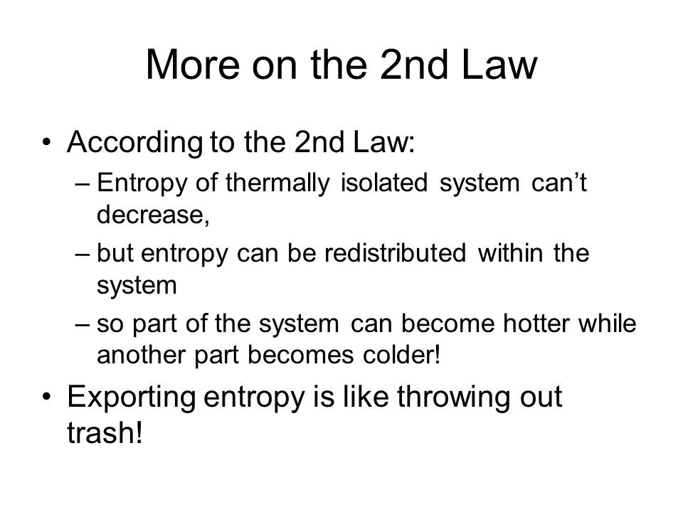 More on the 2nd Law According to the 2nd Law: –Entropy of thermally isolated system cant decrease, –but entropy can be redistributed within the system –so part of the system can become hotter while another part becomes colder.