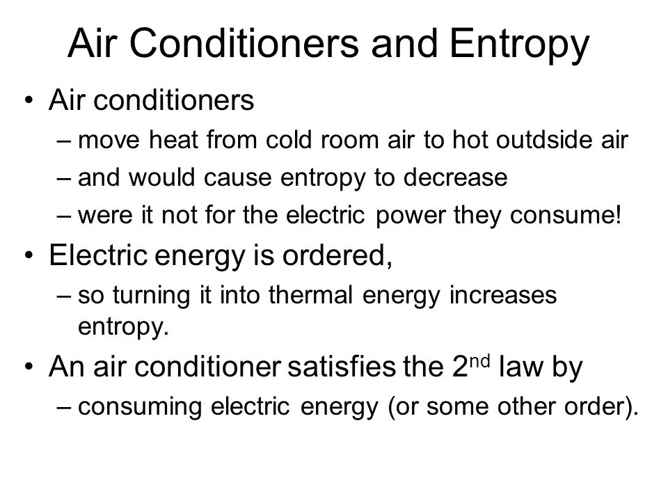 Air Conditioners and Entropy Air conditioners –move heat from cold room air to hot outdside air –and would cause entropy to decrease –were it not for the electric power they consume.