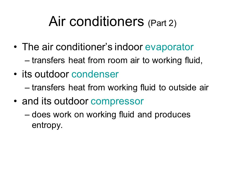 Air conditioners (Part 2) The air conditioners indoor evaporator –transfers heat from room air to working fluid, its outdoor condenser –transfers heat from working fluid to outside air and its outdoor compressor –does work on working fluid and produces entropy.