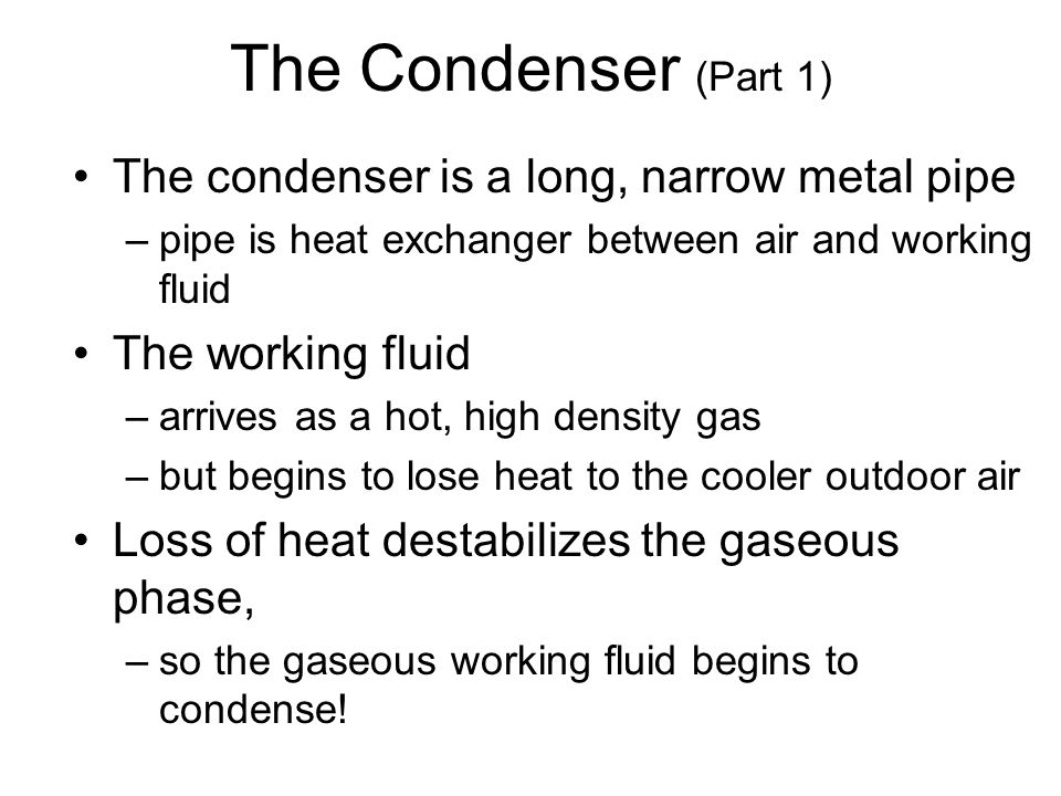 The Condenser (Part 1) The condenser is a long, narrow metal pipe –pipe is heat exchanger between air and working fluid The working fluid –arrives as a hot, high density gas –but begins to lose heat to the cooler outdoor air Loss of heat destabilizes the gaseous phase, –so the gaseous working fluid begins to condense!