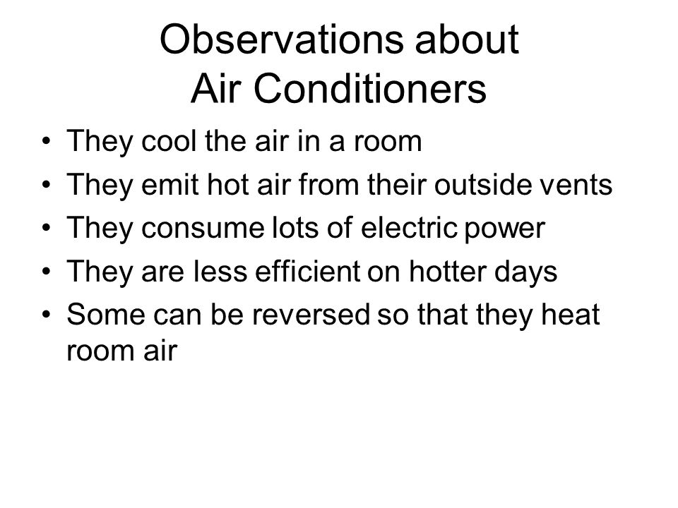Observations about Air Conditioners They cool the air in a room They emit hot air from their outside vents They consume lots of electric power They are less efficient on hotter days Some can be reversed so that they heat room air