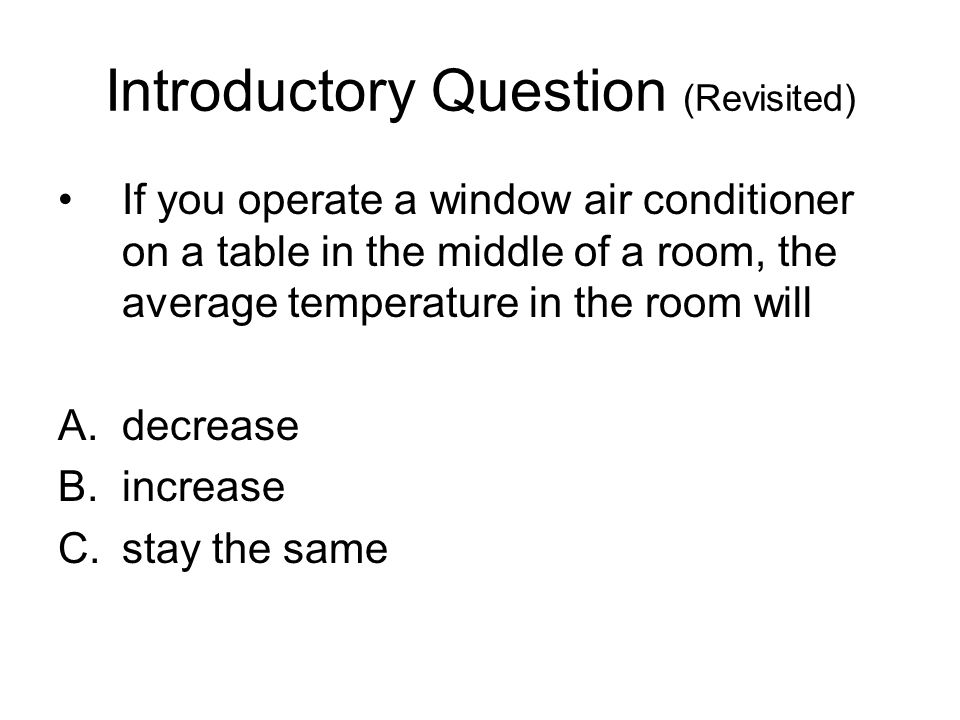 Introductory Question (Revisited) If you operate a window air conditioner on a table in the middle of a room, the average temperature in the room will A.decrease B.increase C.stay the same
