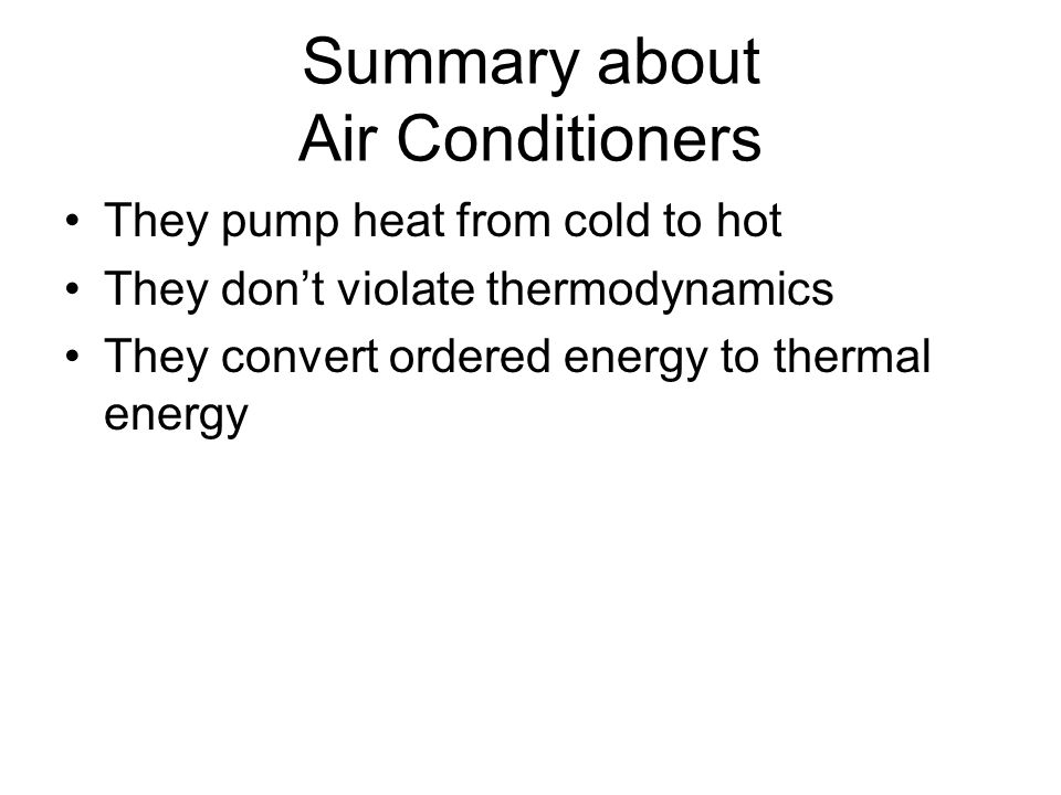 Summary about Air Conditioners They pump heat from cold to hot They dont violate thermodynamics They convert ordered energy to thermal energy