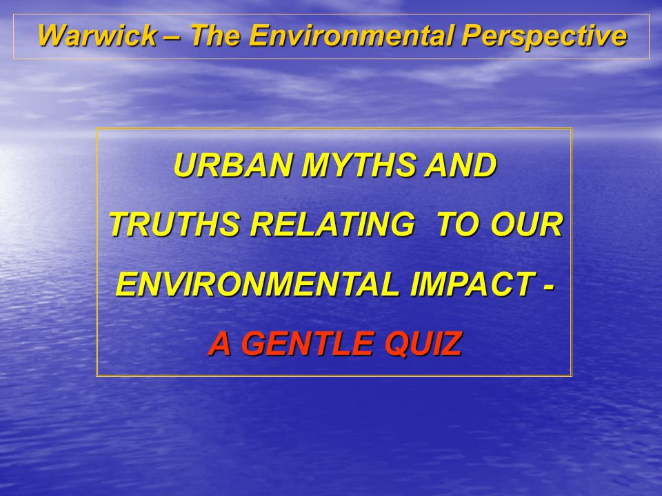 Warwick – The Environmental Perspective URBAN MYTHS AND TRUTHS RELATING TO OUR ENVIRONMENTAL IMPACT - A GENTLE QUIZ