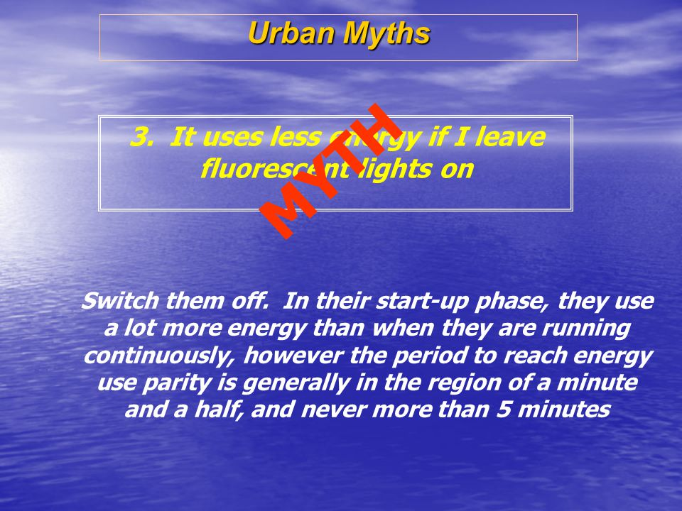 Urban Myths 3. It uses less energy if I leave fluorescent lights on Switch them off.