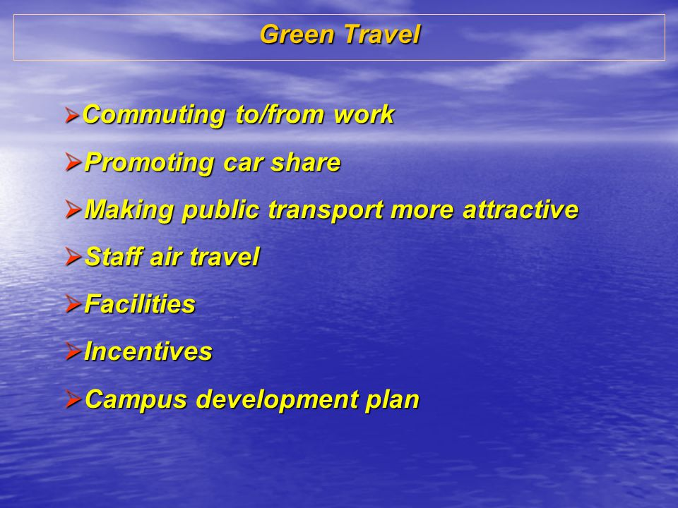 Green Travel Commuting to/from work Commuting to/from work Promoting car share Promoting car share Making public transport more attractive Making public transport more attractive Staff air travel Staff air travel Facilities Facilities Incentives Incentives Campus development plan Campus development plan