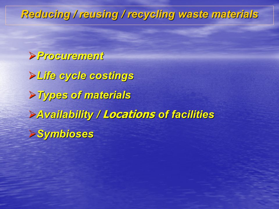 Reducing / reusing / recycling waste materials Procurement Procurement Life cycle costings Life cycle costings Types of materials Types of materials Availability / Locations of facilities Availability / Locations of facilities Symbioses Symbioses