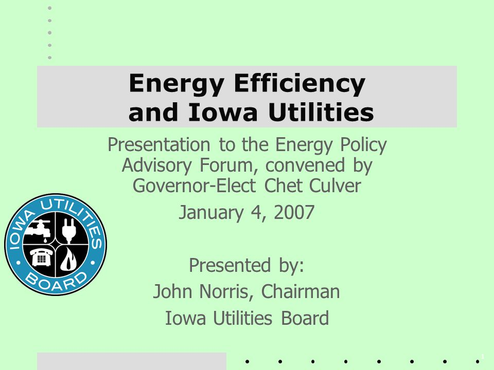 1 Energy Efficiency and Iowa Utilities Presentation to the Energy Policy Advisory Forum, convened by Governor-Elect Chet Culver January 4, 2007 Presented by: John Norris, Chairman Iowa Utilities Board