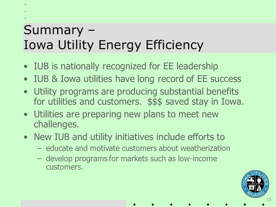 13 Summary – Iowa Utility Energy Efficiency IUB is nationally recognized for EE leadership IUB & Iowa utilities have long record of EE success Utility programs are producing substantial benefits for utilities and customers.