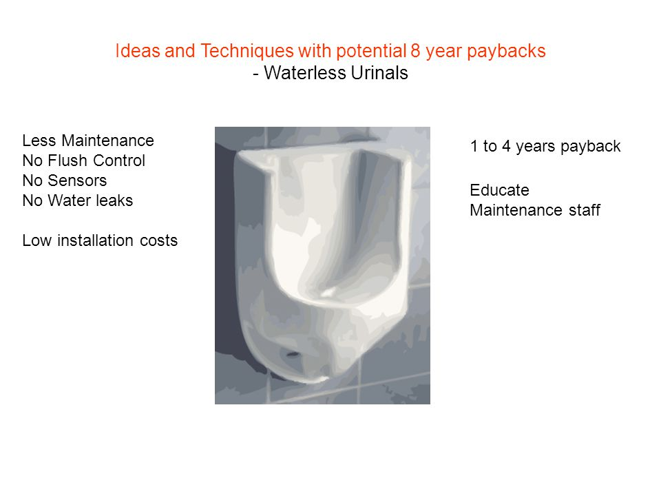 Less Maintenance No Flush Control No Sensors No Water leaks 1 to 4 years payback Educate Maintenance staff Low installation costs Ideas and Techniques with potential 8 year paybacks - Waterless Urinals