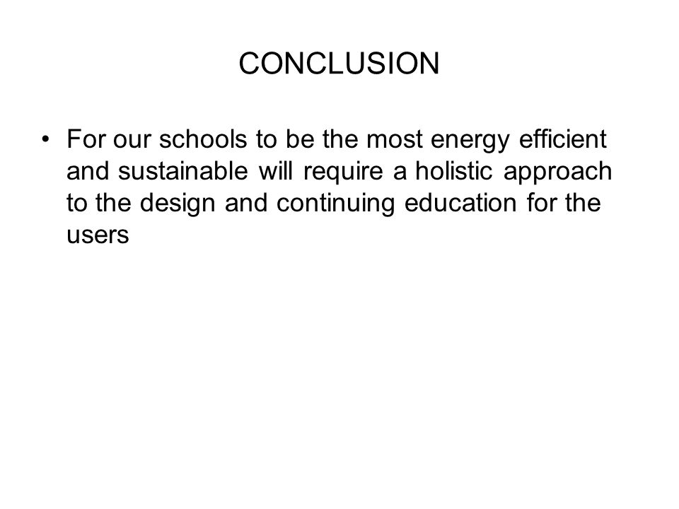 CONCLUSION For our schools to be the most energy efficient and sustainable will require a holistic approach to the design and continuing education for the users