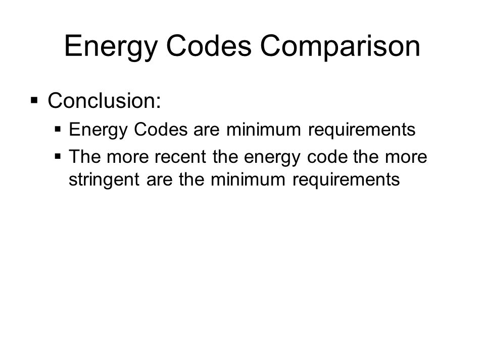 Energy Codes Comparison Conclusion: Energy Codes are minimum requirements The more recent the energy code the more stringent are the minimum requirements