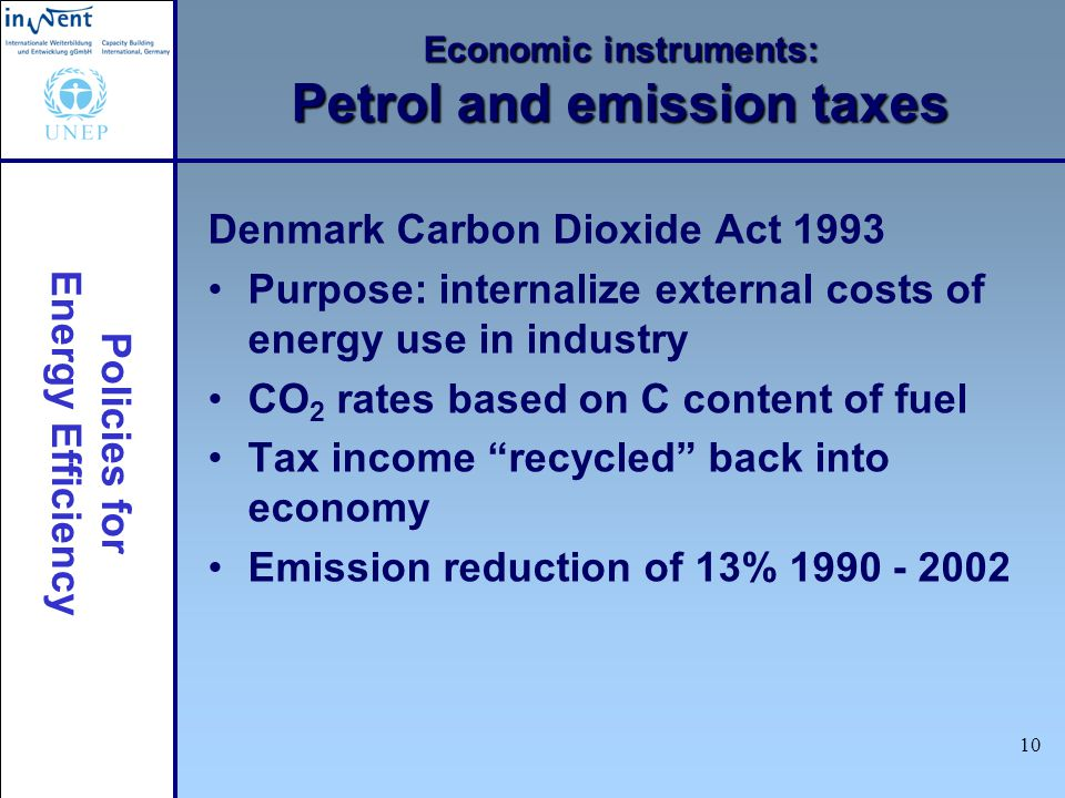 Policies for Energy Efficiency 10 Economic instruments: Petrol and emission taxes Denmark Carbon Dioxide Act 1993 Purpose: internalize external costs of energy use in industry CO 2 rates based on C content of fuel Tax income recycled back into economy Emission reduction of 13%