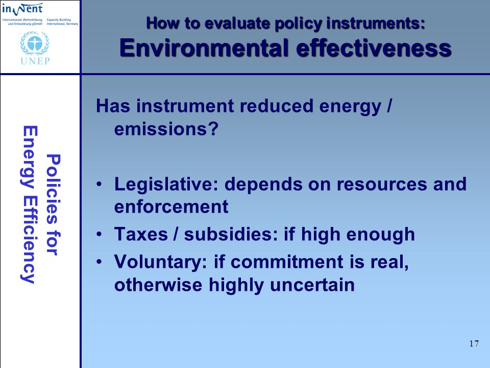 Policies for Energy Efficiency 17 How to evaluate policy instruments: Environmental effectiveness Has instrument reduced energy / emissions.