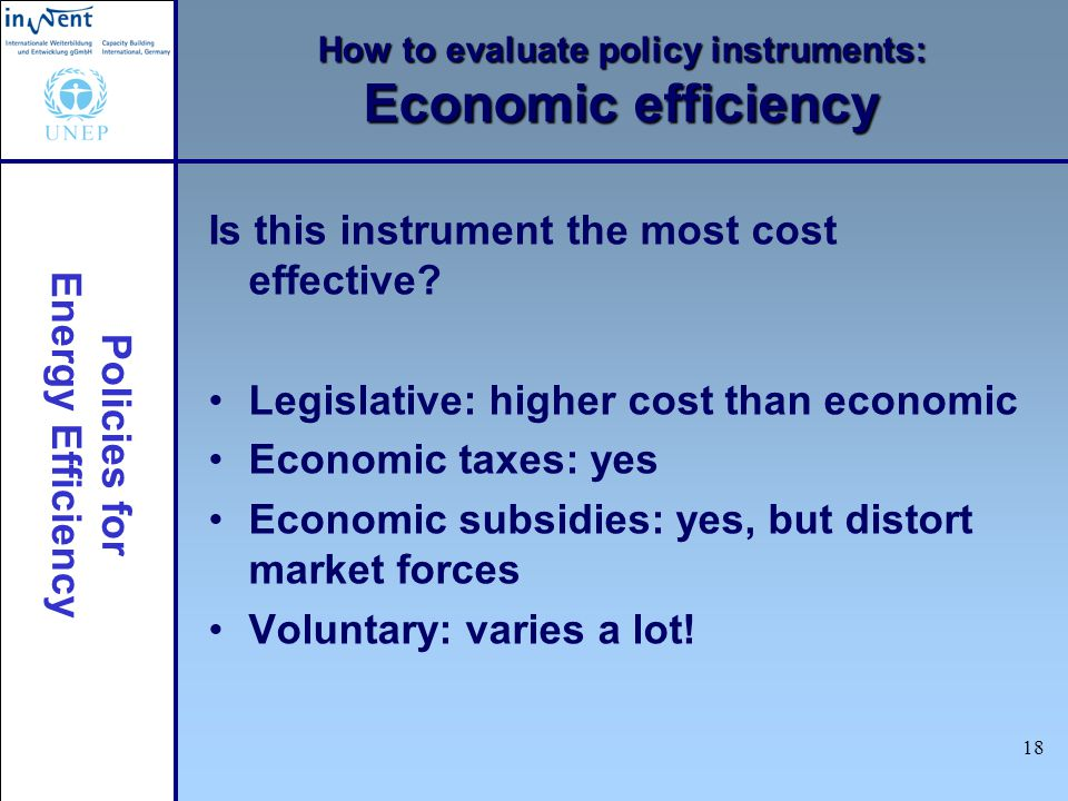 Policies for Energy Efficiency 18 How to evaluate policy instruments: Economic efficiency Is this instrument the most cost effective.