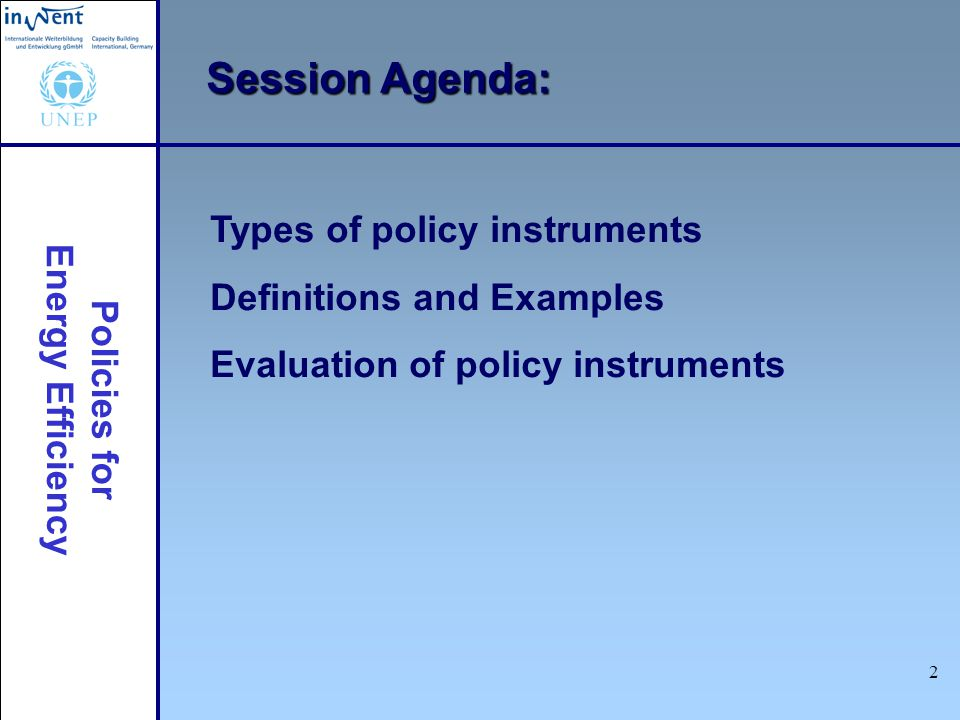 Policies for Energy Efficiency 2 Session Agenda: Types of policy instruments Definitions and Examples Evaluation of policy instruments