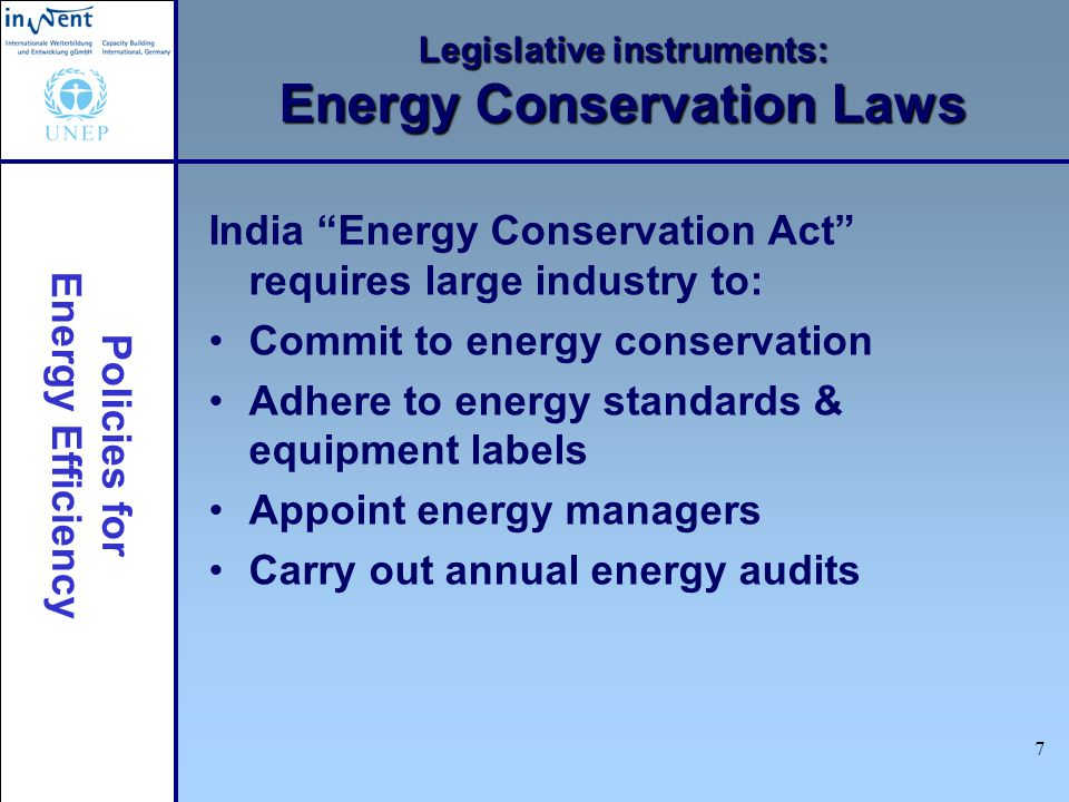 Policies for Energy Efficiency 7 Legislative instruments: Energy Conservation Laws India Energy Conservation Act requires large industry to: Commit to energy conservation Adhere to energy standards & equipment labels Appoint energy managers Carry out annual energy audits