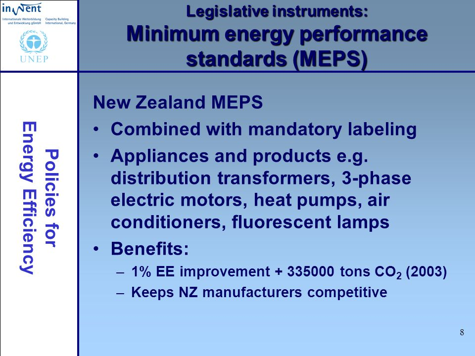 Policies for Energy Efficiency 8 Legislative instruments: Minimum energy performance standards (MEPS) New Zealand MEPS Combined with mandatory labeling Appliances and products e.g.