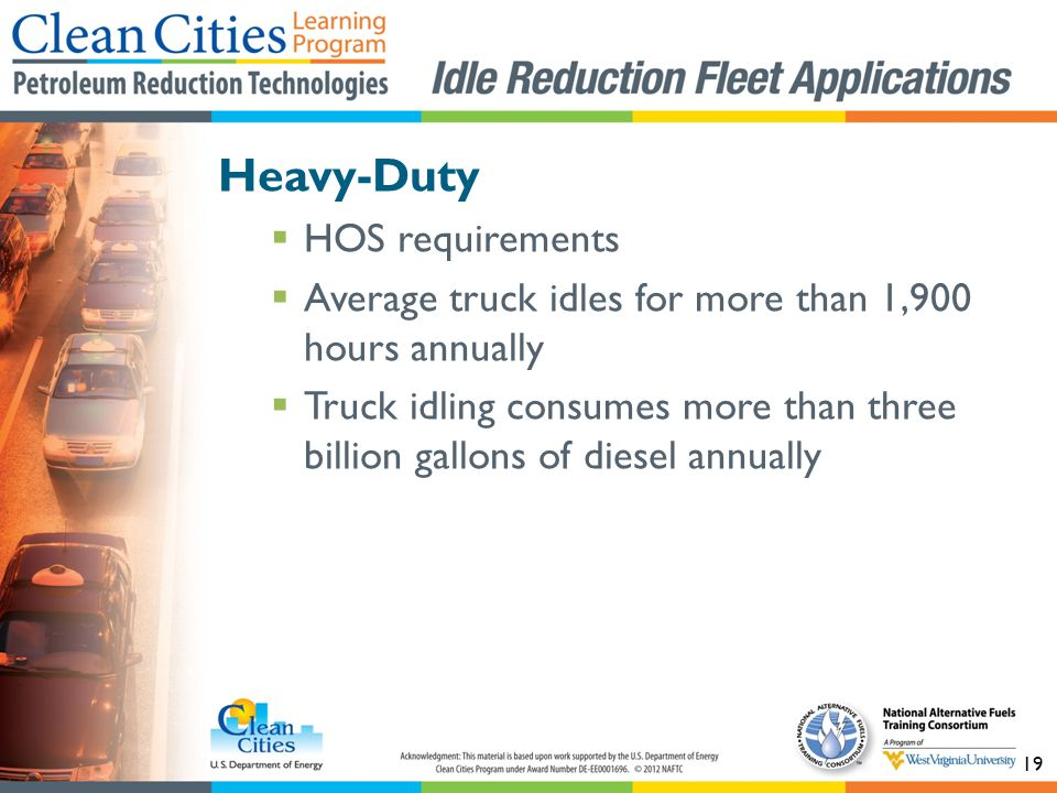 19 Heavy-Duty HOS requirements Average truck idles for more than 1,900 hours annually Truck idling consumes more than three billion gallons of diesel annually