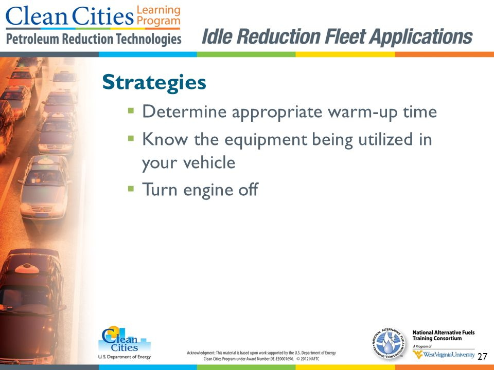 27 Strategies Determine appropriate warm-up time Know the equipment being utilized in your vehicle Turn engine off