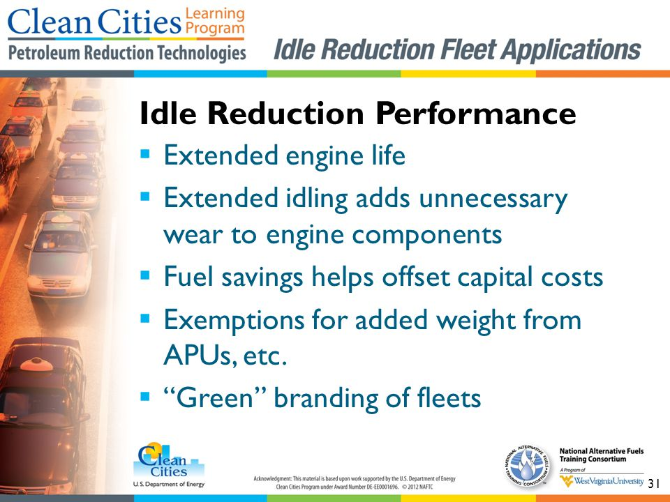 31 Extended engine life Extended idling adds unnecessary wear to engine components Fuel savings helps offset capital costs Exemptions for added weight from APUs, etc.
