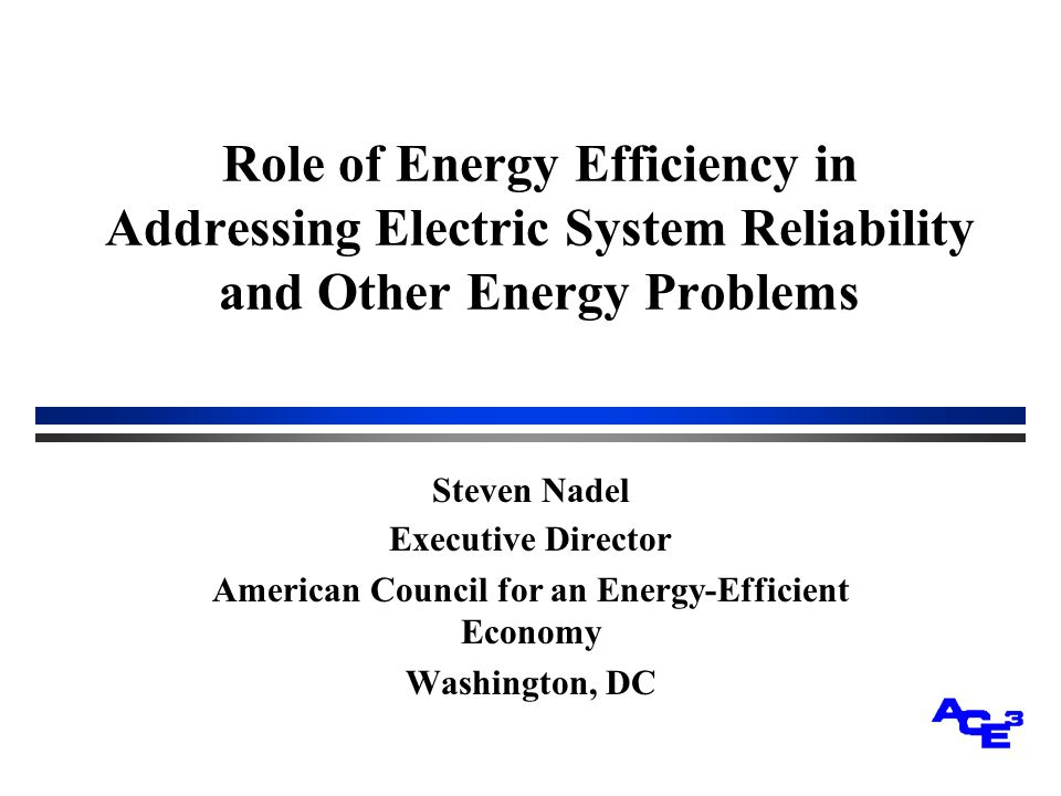 Role of Energy Efficiency in Addressing Electric System Reliability and Other Energy Problems Steven Nadel Executive Director American Council for an Energy-Efficient Economy Washington, DC