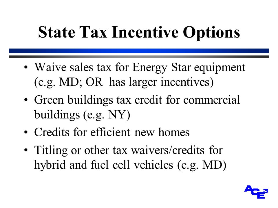 State Tax Incentive Options Waive sales tax for Energy Star equipment (e.g.