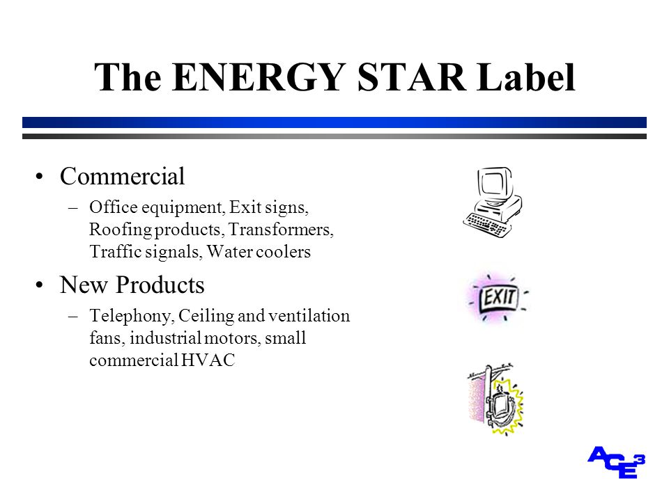 The ENERGY STAR Label Commercial –Office equipment, Exit signs, Roofing products, Transformers, Traffic signals, Water coolers New Products –Telephony, Ceiling and ventilation fans, industrial motors, small commercial HVAC