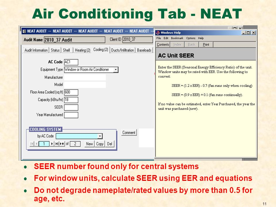 11 Air Conditioning Tab - NEAT SEER number found only for central systems For window units, calculate SEER using EER and equations Do not degrade nameplate/rated values by more than 0.5 for age, etc.