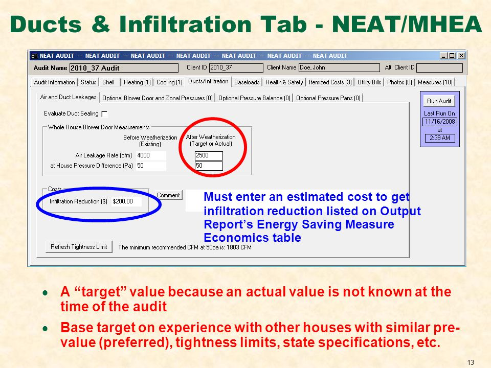 13 Ducts & Infiltration Tab - NEAT/MHEA Must enter an estimated cost to get infiltration reduction listed on Output Reports Energy Saving Measure Economics table A target value because an actual value is not known at the time of the audit Base target on experience with other houses with similar pre- value (preferred), tightness limits, state specifications, etc.
