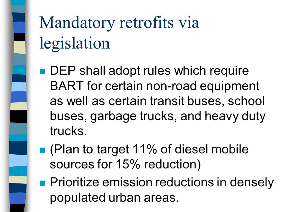 Mandatory retrofits via legislation n DEP shall adopt rules which require BART for certain non-road equipment as well as certain transit buses, school buses, garbage trucks, and heavy duty trucks.
