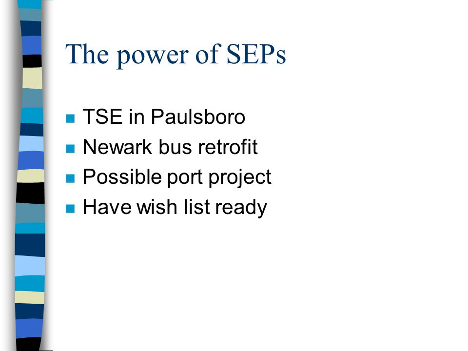 The power of SEPs n TSE in Paulsboro n Newark bus retrofit n Possible port project n Have wish list ready