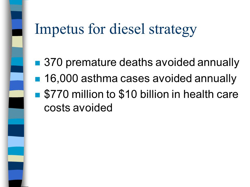 Impetus for diesel strategy n 370 premature deaths avoided annually n 16,000 asthma cases avoided annually n $770 million to $10 billion in health care costs avoided