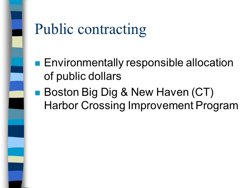 Public contracting n Environmentally responsible allocation of public dollars n Boston Big Dig & New Haven (CT) Harbor Crossing Improvement Program