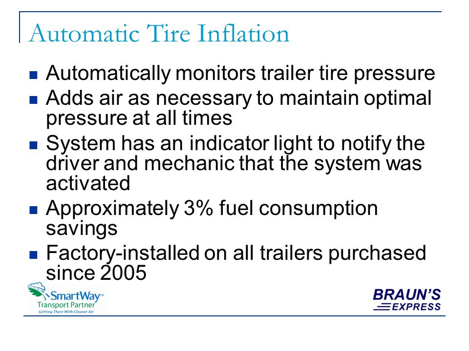 Automatic Tire Inflation Automatically monitors trailer tire pressure Adds air as necessary to maintain optimal pressure at all times System has an indicator light to notify the driver and mechanic that the system was activated Approximately 3% fuel consumption savings Factory-installed on all trailers purchased since 2005
