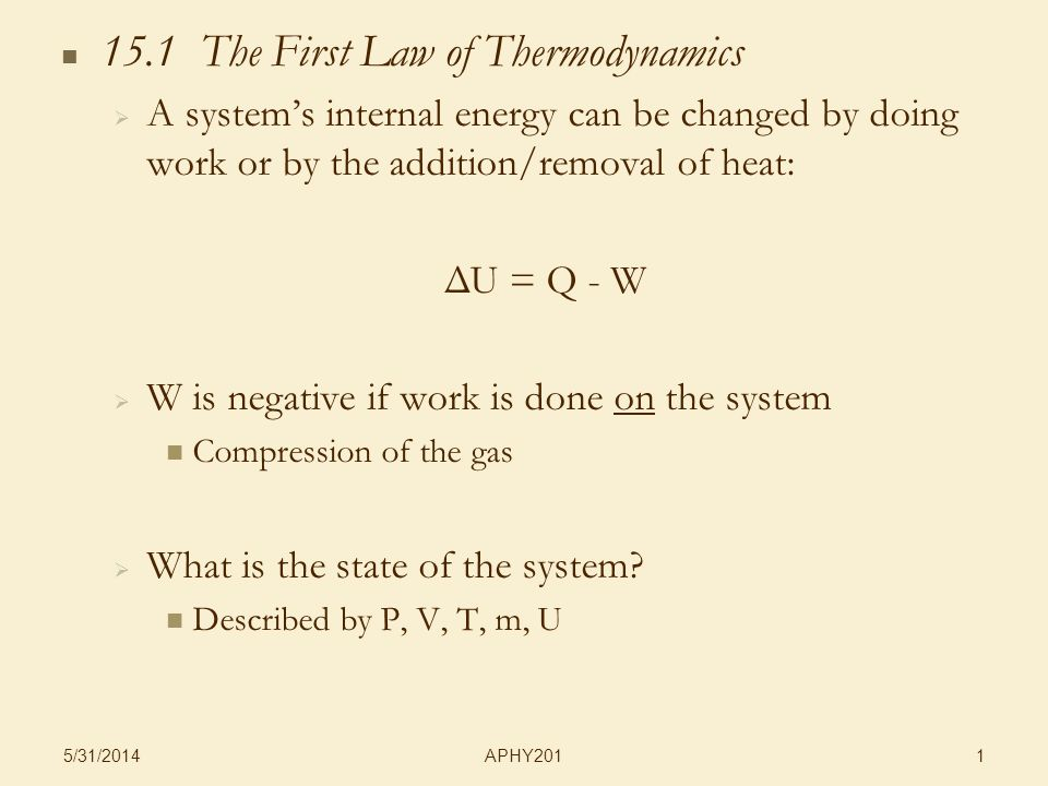 APHY201 5/31/ The First Law of Thermodynamics A systems internal energy can be changed by doing work or by the addition/removal of heat: ΔU = Q - W W is negative if work is done on the system Compression of the gas What is the state of the system.