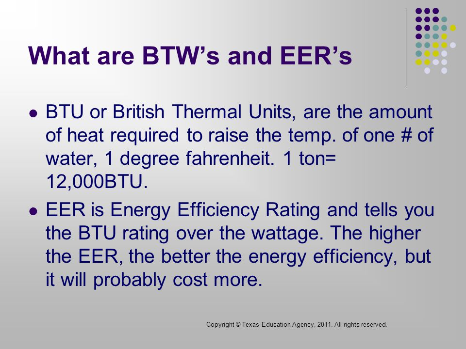 What are BTWs and EERs BTU or British Thermal Units, are the amount of heat required to raise the temp.