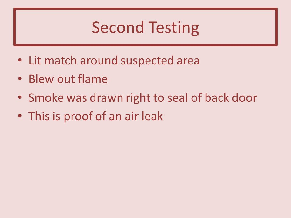 Second Testing Lit match around suspected area Blew out flame Smoke was drawn right to seal of back door This is proof of an air leak