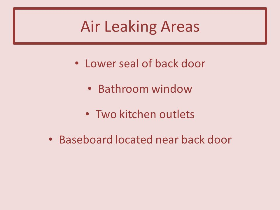 Air Leaking Areas Lower seal of back door Bathroom window Two kitchen outlets Baseboard located near back door
