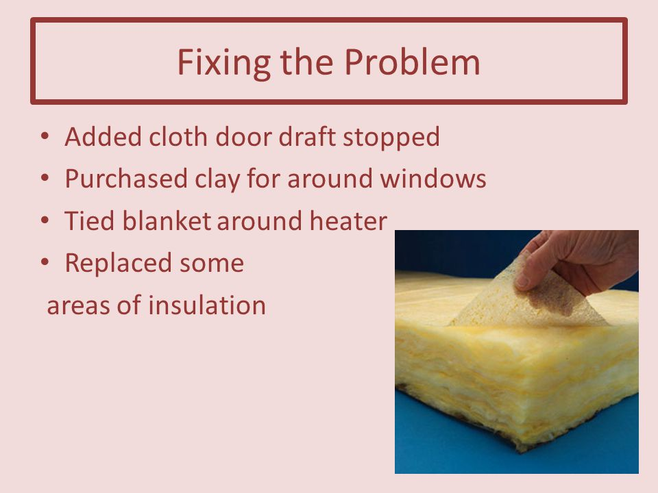 Fixing the Problem Added cloth door draft stopped Purchased clay for around windows Tied blanket around heater Replaced some areas of insulation